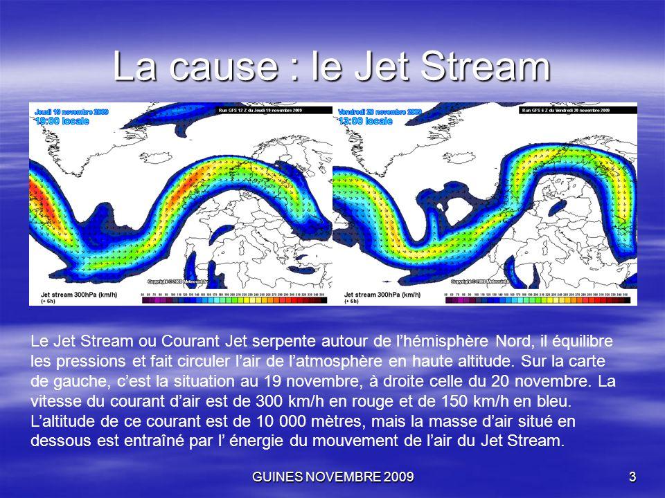 GUINES NOVEMBRE 20093 La cause : le Jet Stream Le Jet Stream ou Courant Jet serpente autour de l'hémisphère Nord, il équilibre les pressions et fait c
