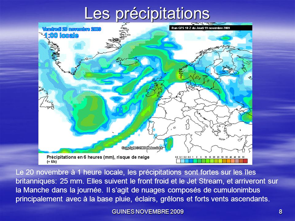 GUINES NOVEMBRE 20098 Les précipitations Le 20 novembre à 1 heure locale, les précipitations sont fortes sur les îles britanniques: 25 mm. Elles suive