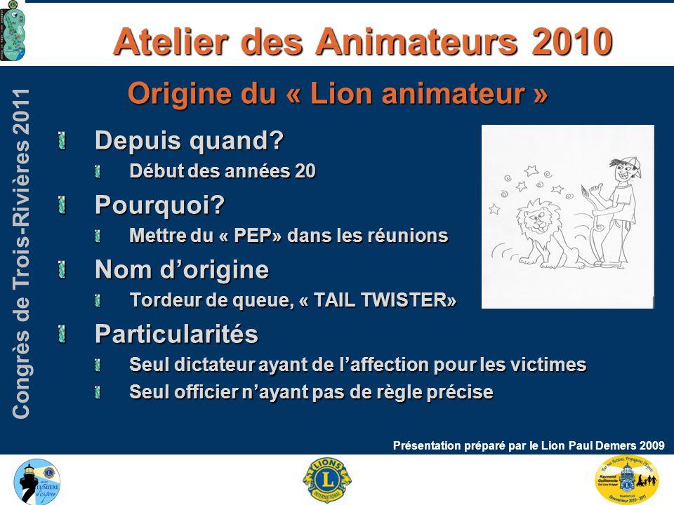 Congrès de Trois-Rivières 2011 Atelier des Animateurs 2010 Présentation préparé par le Lion Paul Demers 2009 Origine du « Lion animateur » Depuis quand.