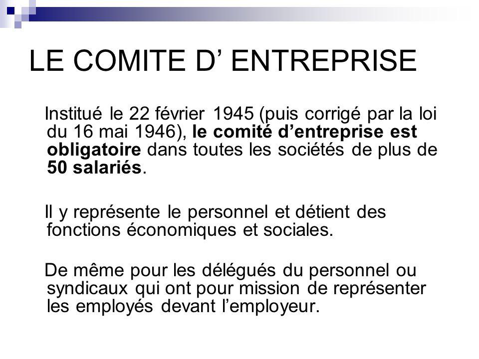 LE COMITE D' ENTREPRISE Institué le 22 février 1945 (puis corrigé par la loi du 16 mai 1946), le comité d'entreprise est obligatoire dans toutes les sociétés de plus de 50 salariés.
