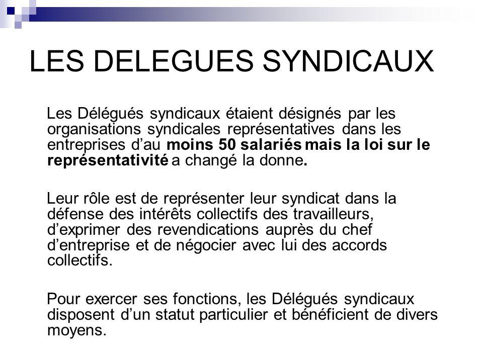 LES DELEGUES SYNDICAUX Les Délégués syndicaux étaient désignés par les organisations syndicales représentatives dans les entreprises d'au moins 50 salariés mais la loi sur le représentativité a changé la donne.