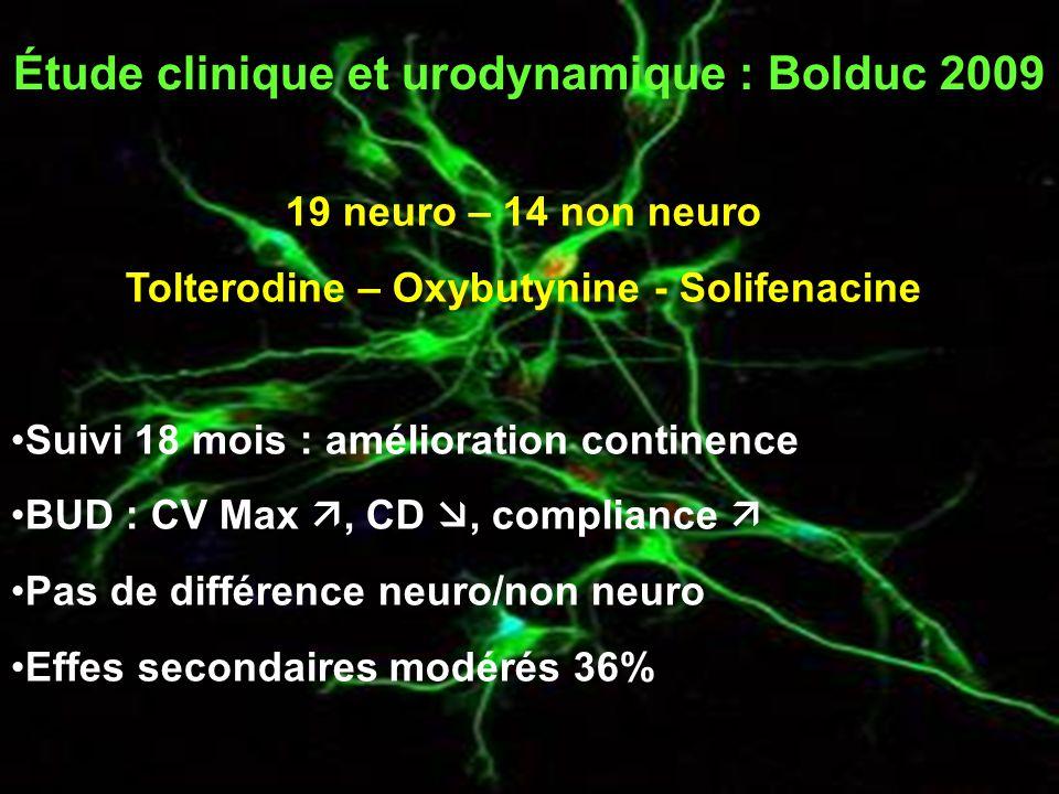 Étude clinique et urodynamique : Bolduc 2009 19 neuro – 14 non neuro Tolterodine – Oxybutynine - Solifenacine Suivi 18 mois : amélioration continence BUD : CV Max , CD , compliance  Pas de différence neuro/non neuro Effes secondaires modérés 36%