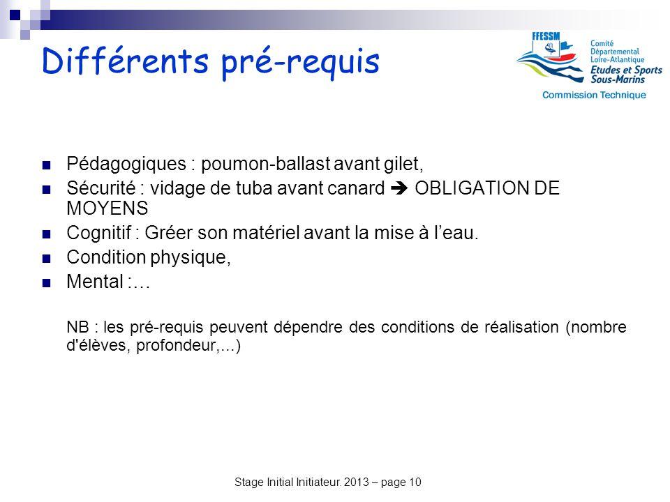 Stage Initial Initiateur. 2013 – page 10 Différents pré-requis Pédagogiques : poumon-ballast avant gilet, Sécurité : vidage de tuba avant canard  OBL