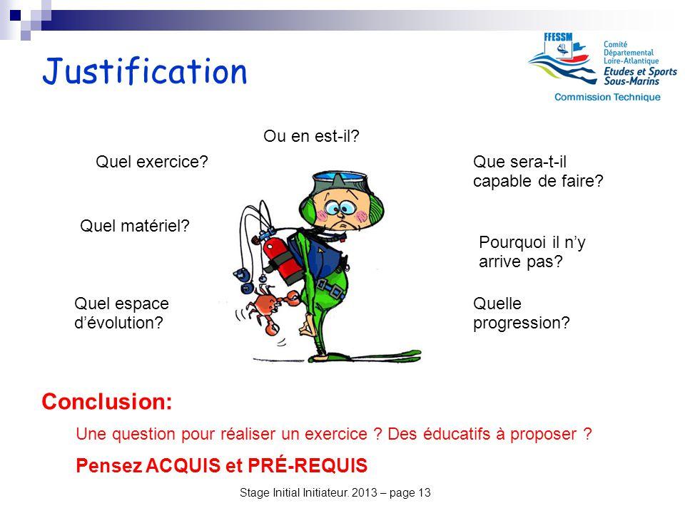 Stage Initial Initiateur. 2013 – page 13 Justification Conclusion: Une question pour réaliser un exercice ? Des éducatifs à proposer ? Pensez ACQUIS e