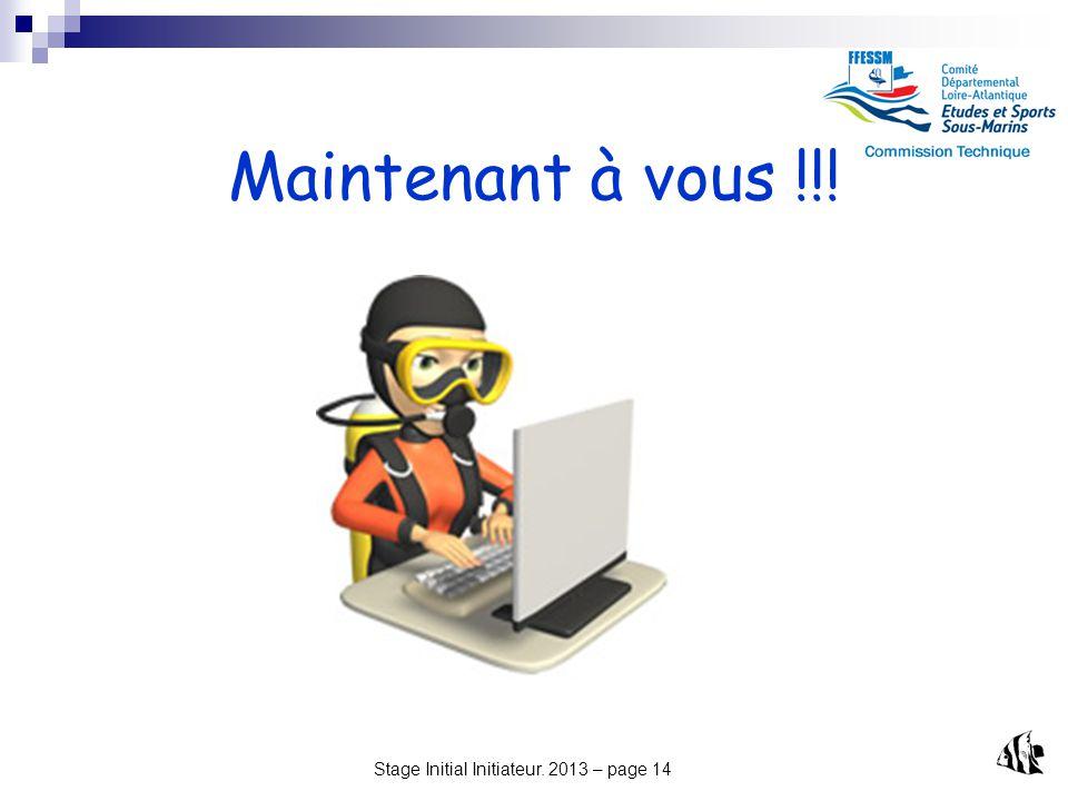 Stage Initial Initiateur. 2013 – page 14 Maintenant à vous !!!