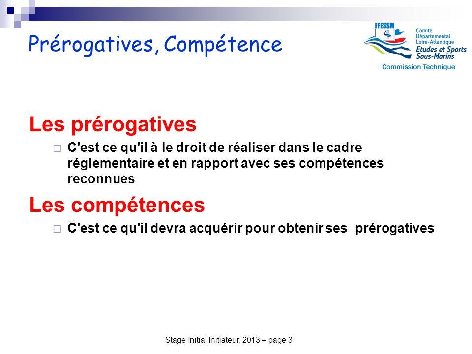 Stage Initial Initiateur. 2013 – page 3 Prérogatives, Compétence Les prérogatives  C'est ce qu'il à le droit de réaliser dans le cadre réglementaire