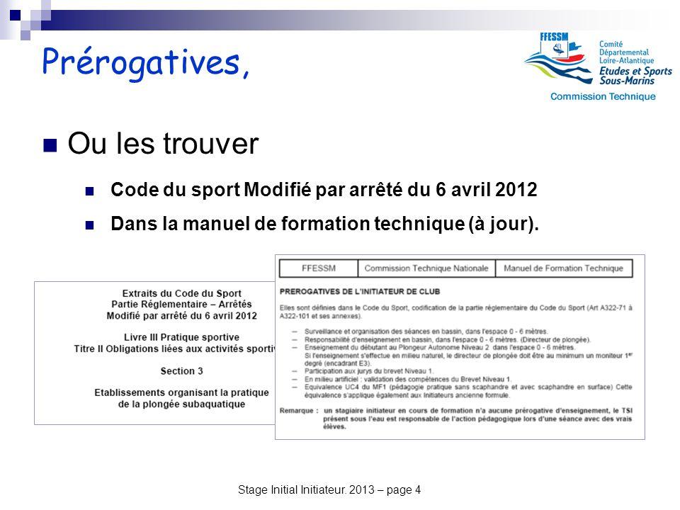 Stage Initial Initiateur. 2013 – page 4 Prérogatives, Ou les trouver Code du sport Modifié par arrêté du 6 avril 2012 Dans la manuel de formation tech