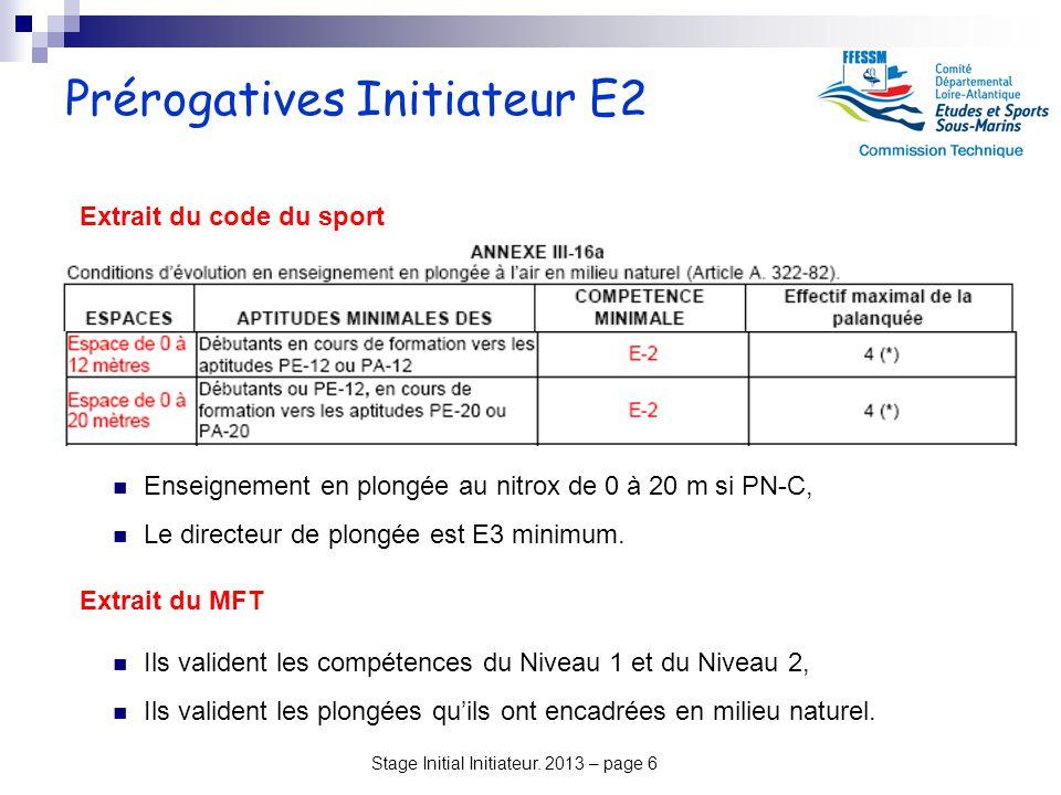 Stage Initial Initiateur. 2013 – page 6 Prérogatives Initiateur E2 Ils valident les compétences du Niveau 1 et du Niveau 2, Ils valident les plongées