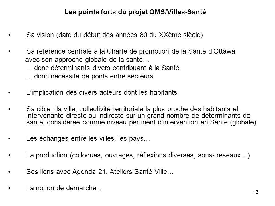 16 Les points forts du projet OMS/Villes-Santé Sa vision (date du début des années 80 du XXème siècle) Sa référence centrale à la Charte de promotion