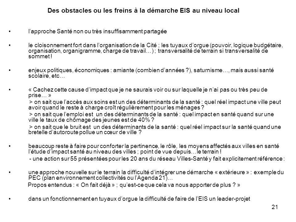 21 Des obstacles ou les freins à la démarche EIS au niveau local l'approche Santé non ou très insuffisamment partagée le cloisonnement fort dans l'org