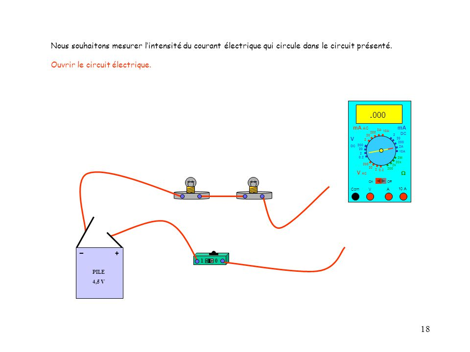 18 10 A Com mA DC A OffOn 10A 2A 200 20 V  2 V AC mA AC V DC 2M 20k 2k 200 0.2 2 200 20 2 0.2 2 20 200 Nous souhaitons mesurer l'intensité du courant électrique qui circule dans le circuit présenté.