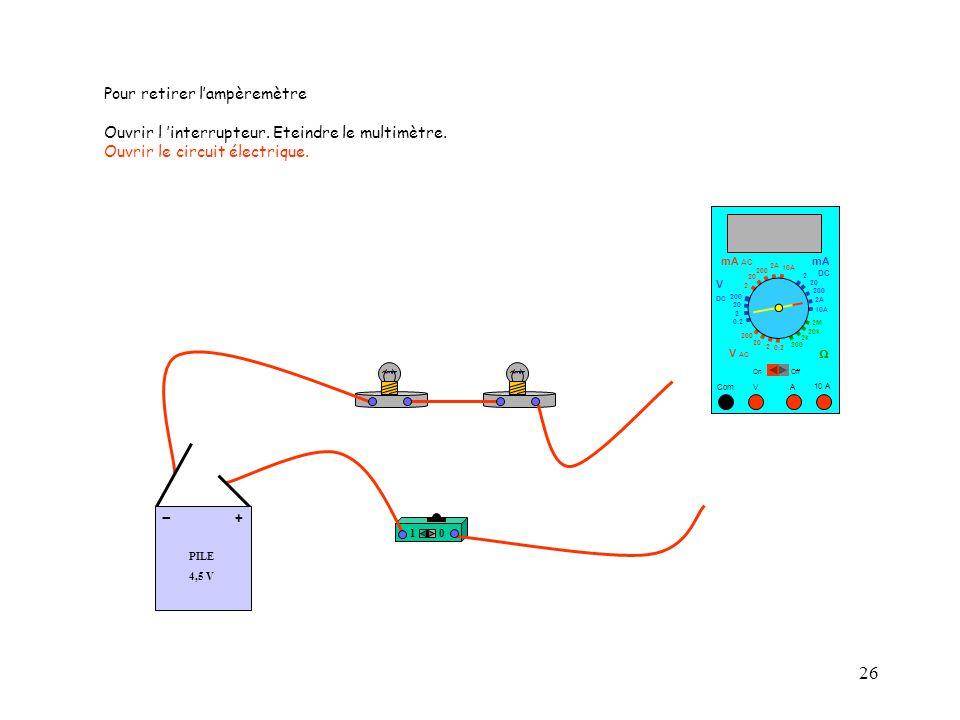 26 10 A Com mA DC A OffOn 10A 2A 200 20 V  2 V AC mA AC V DC 2M 20k 2k 200 0.2 2 200 20 2 0.2 2 20 200 10A 2A 200 20 10 PILE 4,5 V + - Pour retirer l'ampèremètre Ouvrir l 'interrupteur.