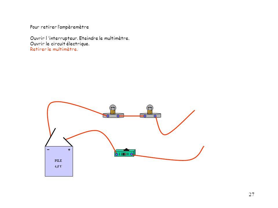 27 10 PILE 4,5 V + - Pour retirer l'ampèremètre Ouvrir l 'interrupteur. Eteindre le multimètre. Ouvrir le circuit électrique. Retirer le multimètre.