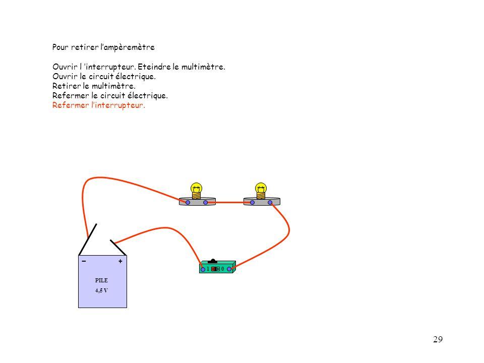 29 10 PILE 4,5 V + - Pour retirer l'ampèremètre Ouvrir l 'interrupteur. Eteindre le multimètre. Ouvrir le circuit électrique. Retirer le multimètre. R