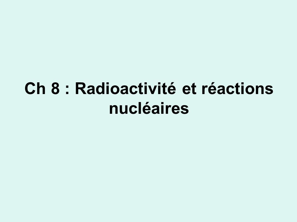 Ch 8 : Radioactivité et réactions nucléaires