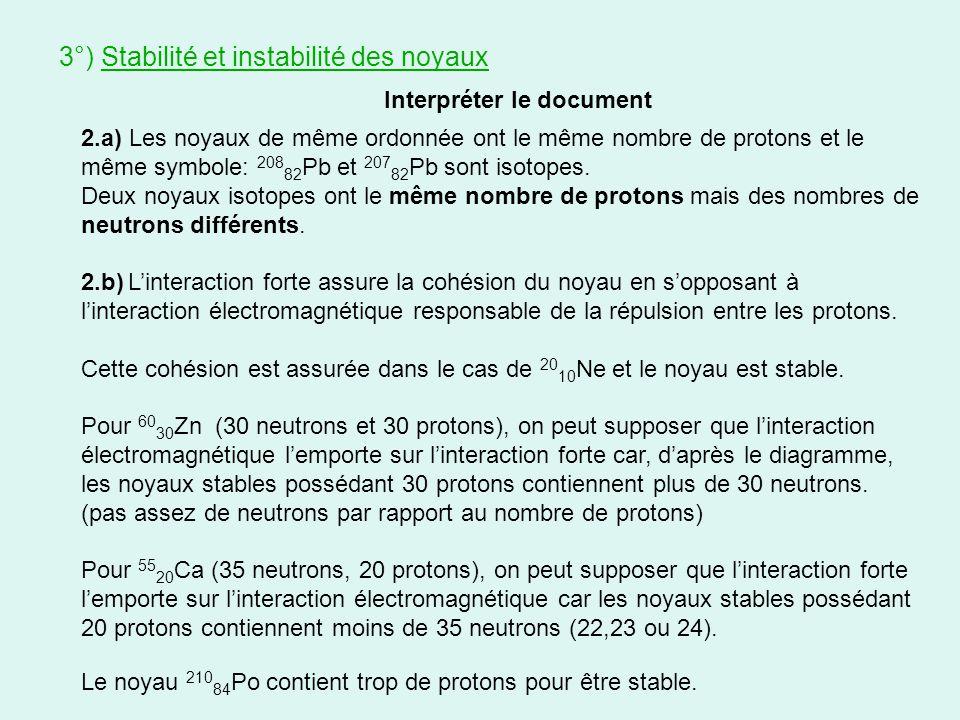 Interpréter le document 3°) Stabilité et instabilité des noyaux 2.a) Les noyaux de même ordonnée ont le même nombre de protons et le même symbole: 208