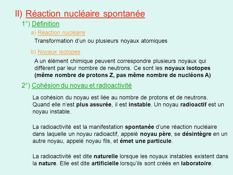 II) Réaction nucléaire spontanée 1°) Définition a) Réaction nucléaire Transformation d'un ou plusieurs noyaux atomiques b) Noyaux isotopes A un élémen