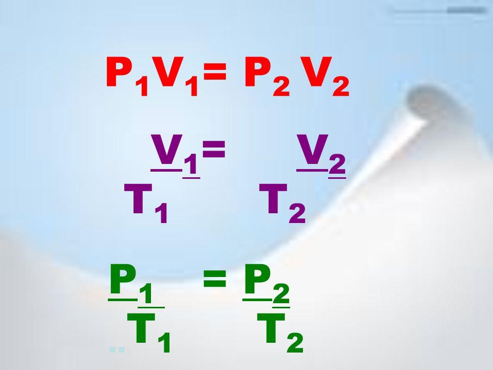 V 1 = V 2 T 1 T 2 P 1 = P 2.. T 1 T 2 P 1 V 1 = P 2 V 2