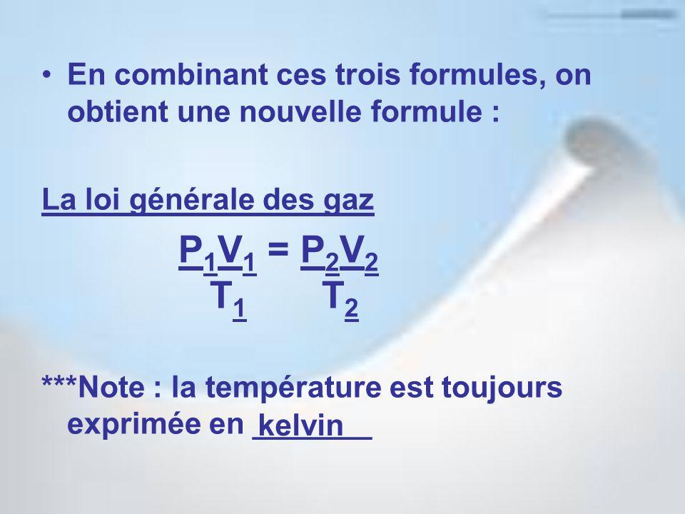 En combinant ces trois formules, on obtient une nouvelle formule : La loi générale des gaz P 1 V 1 = P 2 V 2 T 1 T 2 ***Note : la température est toujours exprimée en _______ kelvin