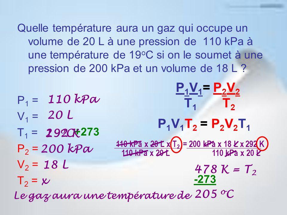 Quelle température aura un gaz qui occupe un volume de 20 L à une pression de 110 kPa à une température de 19 o C si on le soumet à une pression de 200 kPa et un volume de 18 L .