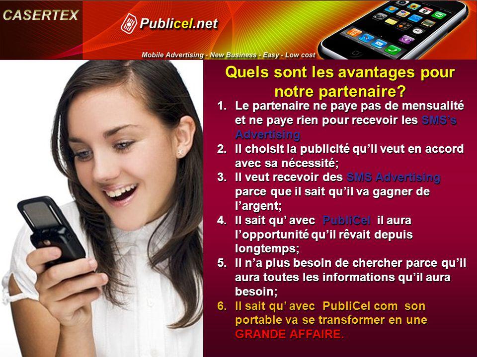 Quels sont les avantages pour notre partenaire? 1.Le partenaire ne paye pas de mensualité et ne paye rien pour recevoir les SMS's Advertising 2.Il cho