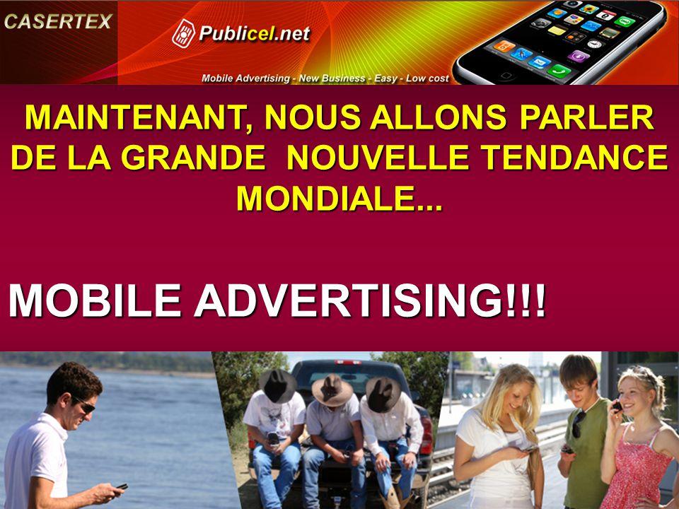 MAINTENANT, NOUS ALLONS PARLER DE LA GRANDE NOUVELLE TENDANCE MONDIALE... MOBILE ADVERTISING!!!