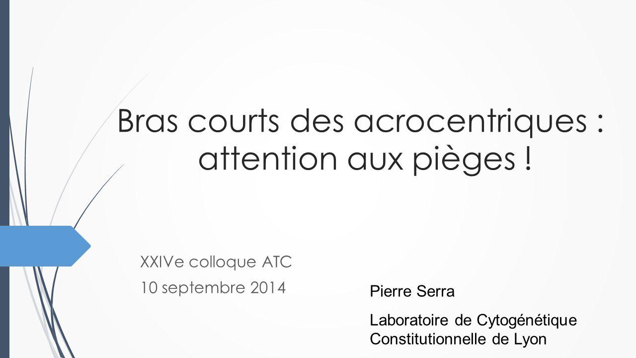 Bras courts des acrocentriques : attention aux pièges ! XXIVe colloque ATC 10 septembre 2014 Pierre Serra Laboratoire de Cytogénétique Constitutionnel