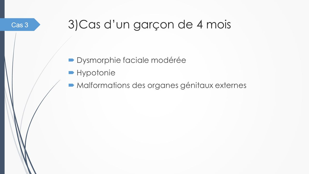 3)Cas d'un garçon de 4 mois  Dysmorphie faciale modérée  Hypotonie  Malformations des organes génitaux externes Cas 3