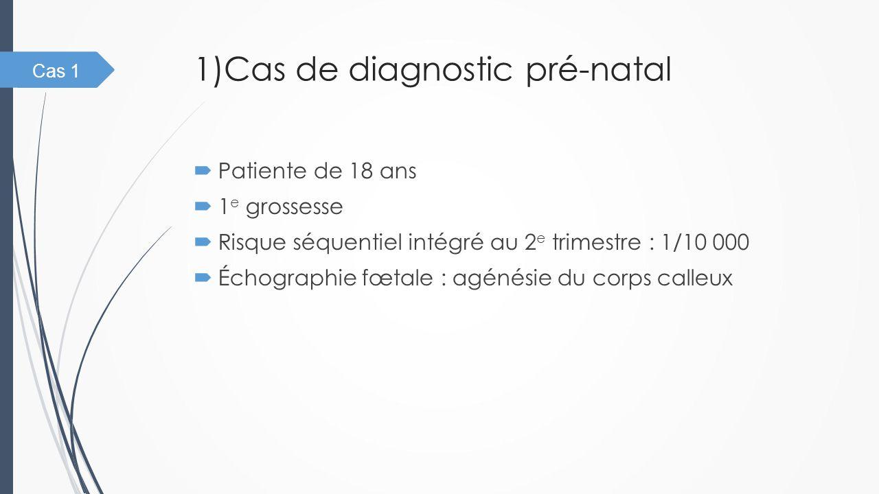 1)Cas de diagnostic pré-natal  Patiente de 18 ans  1 e grossesse  Risque séquentiel intégré au 2 e trimestre : 1/10 000  Échographie fœtale : agén