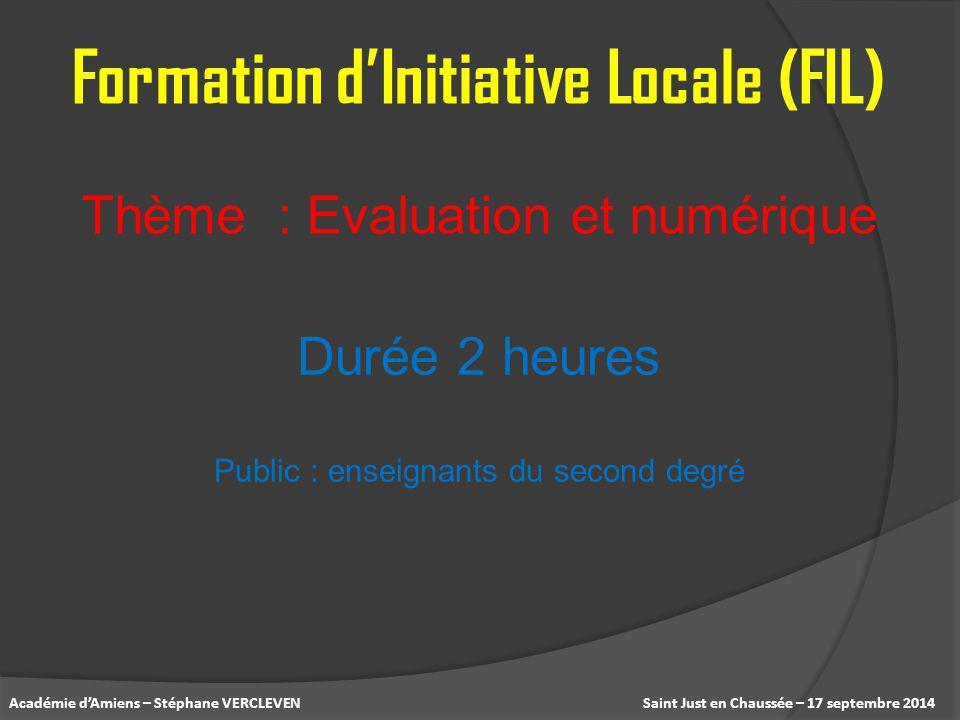 Saint Just en Chaussée – 17 septembre 2014Académie d'Amiens – Stéphane VERCLEVEN Thème : Evaluation et numérique Formation d'Initiative Locale (FIL) D