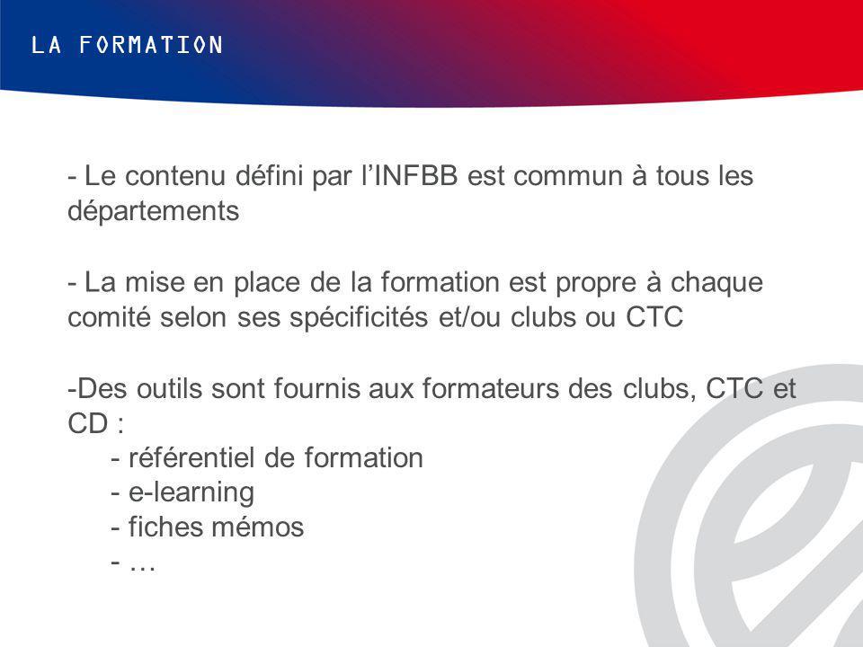 LA FORMATION - Le contenu défini par l'INFBB est commun à tous les départements - La mise en place de la formation est propre à chaque comité selon ses spécificités et/ou clubs ou CTC -Des outils sont fournis aux formateurs des clubs, CTC et CD : - référentiel de formation - e-learning - fiches mémos - …