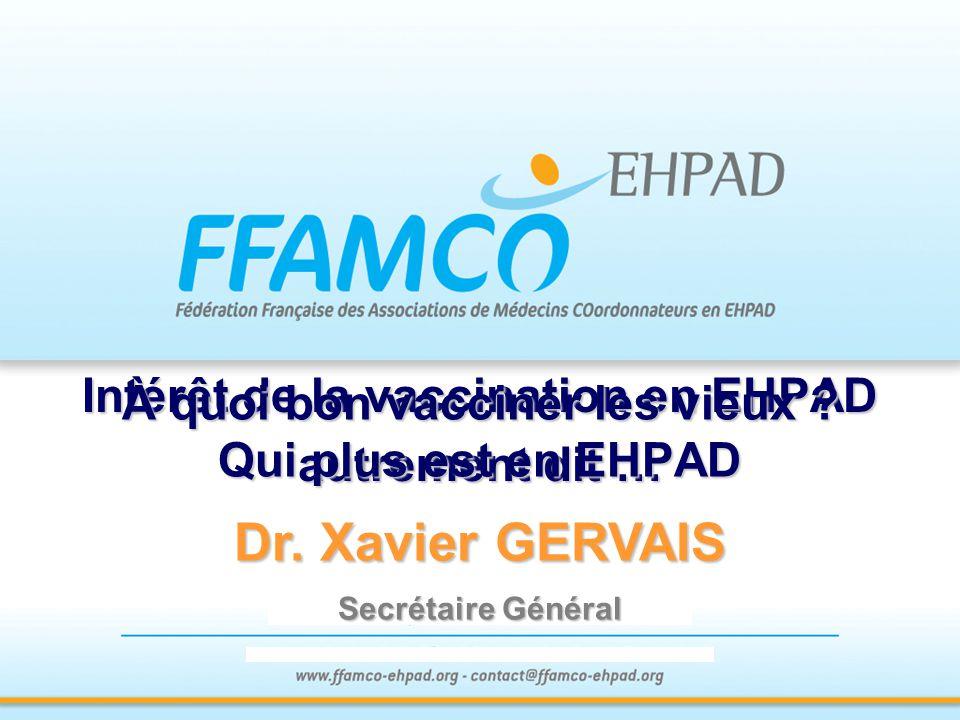 Intérêt de la vaccination en EHPAD autrement dit … Dr. Xavier GERVAIS Secrétaire Général À quoi bon vacciner les vieux ? Qui plus est en EHPAD