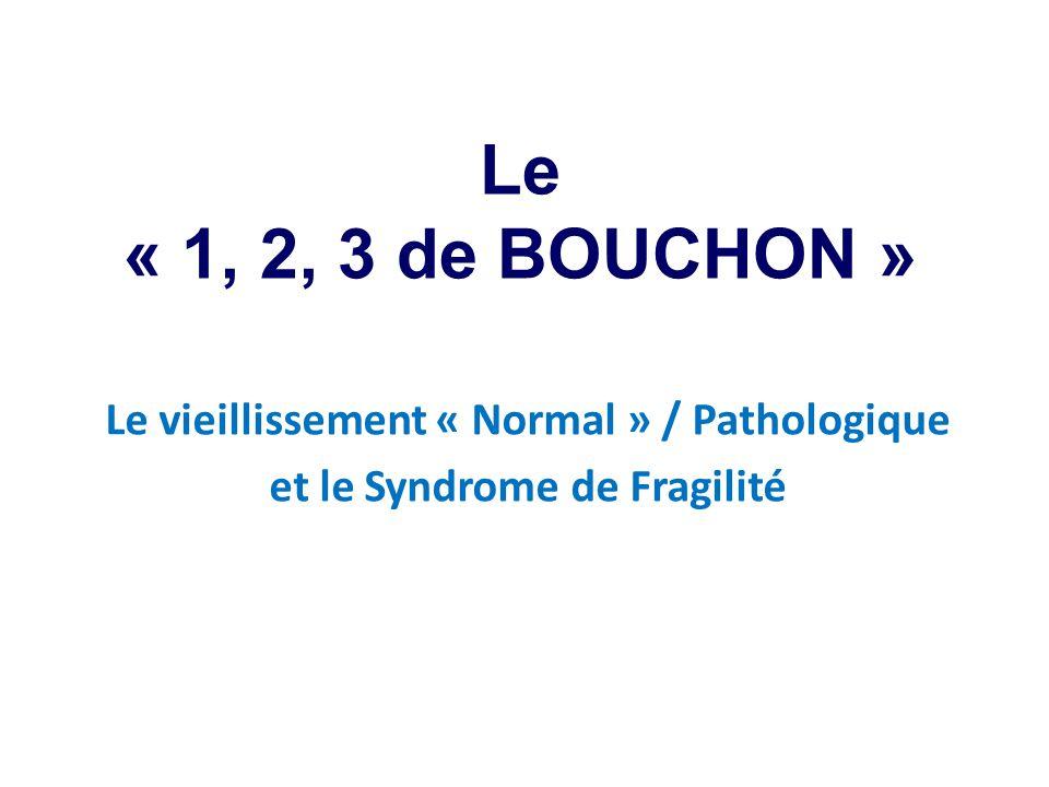 Le « 1, 2, 3 de BOUCHON » Le vieillissement « Normal » / Pathologique et le Syndrome de Fragilité