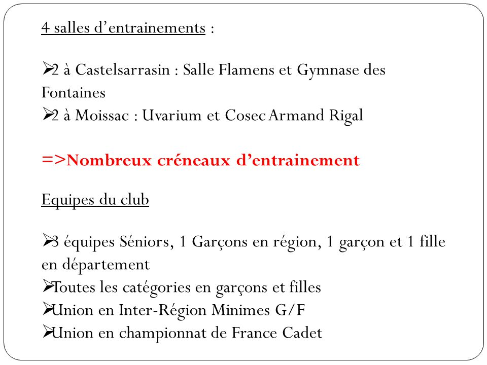4 salles d'entrainements :  2 à Castelsarrasin : Salle Flamens et Gymnase des Fontaines  2 à Moissac : Uvarium et Cosec Armand Rigal =>Nombreux crén