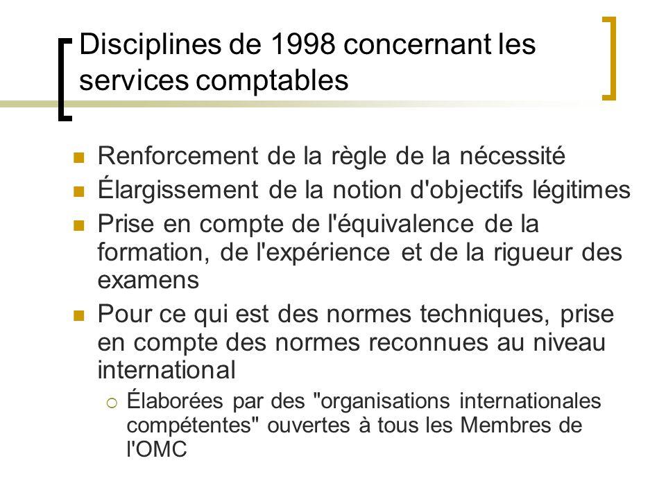Disciplines de 1998 concernant les services comptables Renforcement de la règle de la nécessité Élargissement de la notion d objectifs légitimes Prise en compte de l équivalence de la formation, de l expérience et de la rigueur des examens Pour ce qui est des normes techniques, prise en compte des normes reconnues au niveau international  Élaborées par des organisations internationales compétentes ouvertes à tous les Membres de l OMC