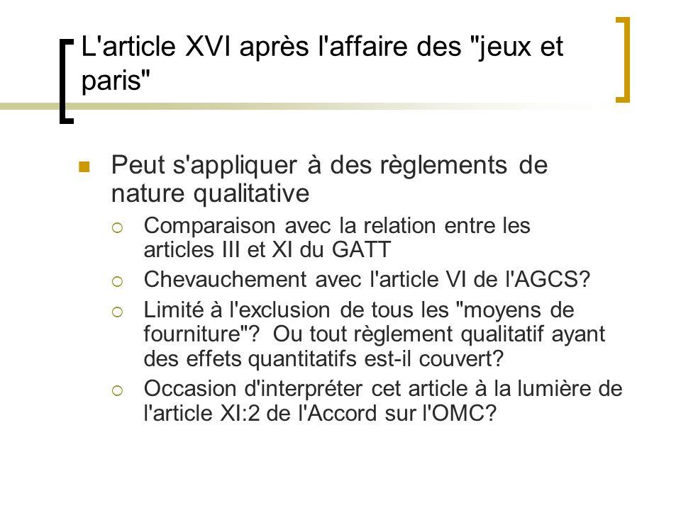 L article XVI après l affaire des jeux et paris Peut s appliquer à des règlements de nature qualitative  Comparaison avec la relation entre les articles III et XI du GATT  Chevauchement avec l article VI de l AGCS.