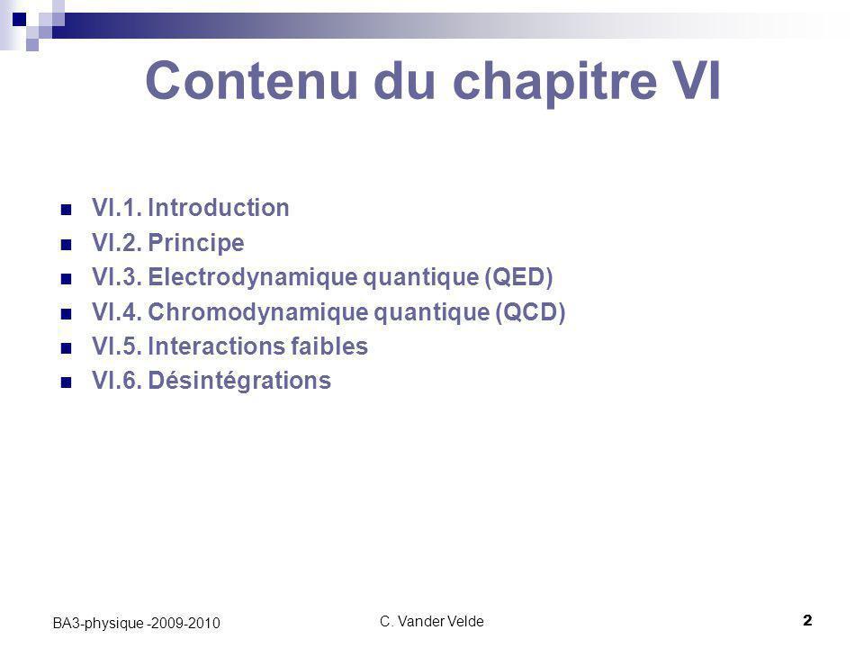 C. Vander Velde2 BA3-physique -2009-2010 Contenu du chapitre VI VI.1. Introduction VI.2. Principe VI.3. Electrodynamique quantique (QED) VI.4. Chromod