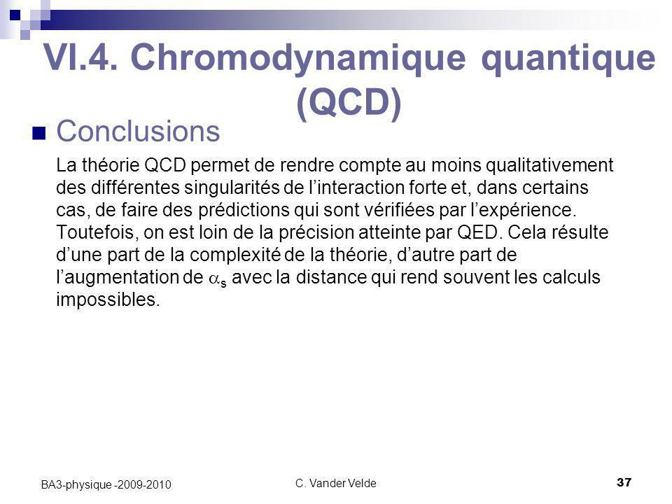 C. Vander Velde37 BA3-physique -2009-2010 VI.4. Chromodynamique quantique (QCD) Conclusions La théorie QCD permet de rendre compte au moins qualitativ