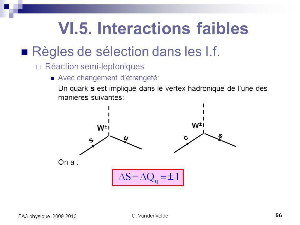 C. Vander Velde56 BA3-physique -2009-2010 Règles de sélection dans les I.f.  Réaction semi-leptoniques Avec changement d'étrangeté: Un quark s est im