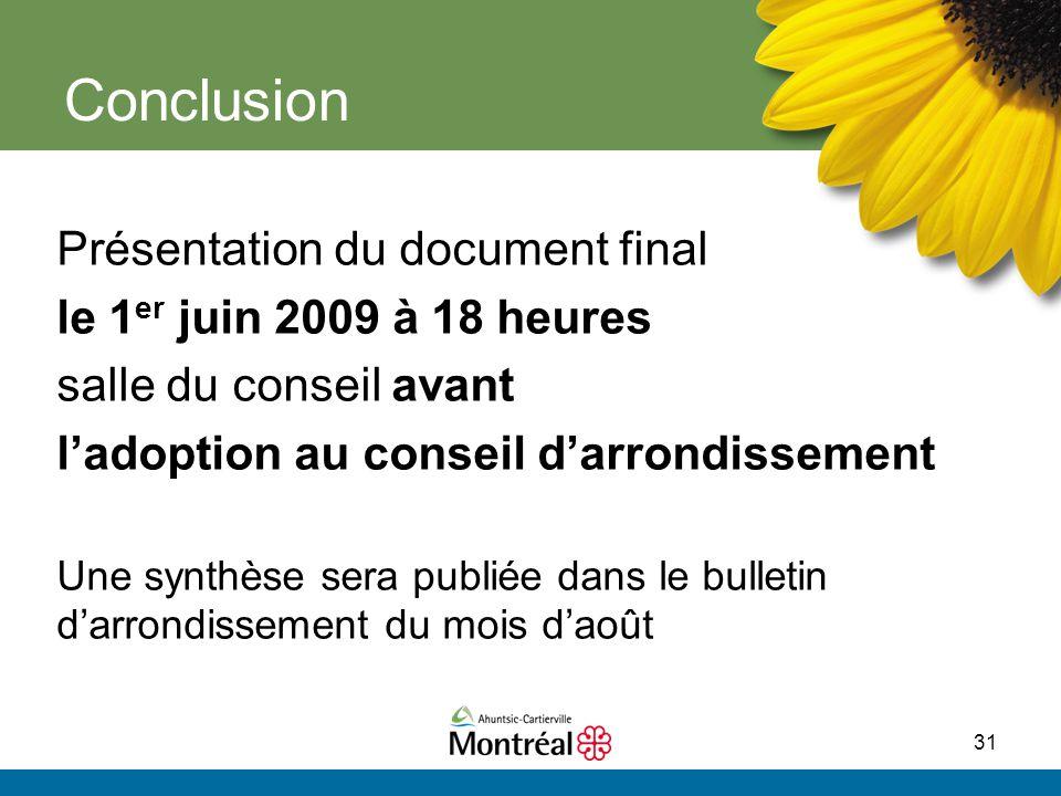 31 Conclusion Présentation du document final le 1 er juin 2009 à 18 heures salle du conseil avant l'adoption au conseil d'arrondissement Une synthèse