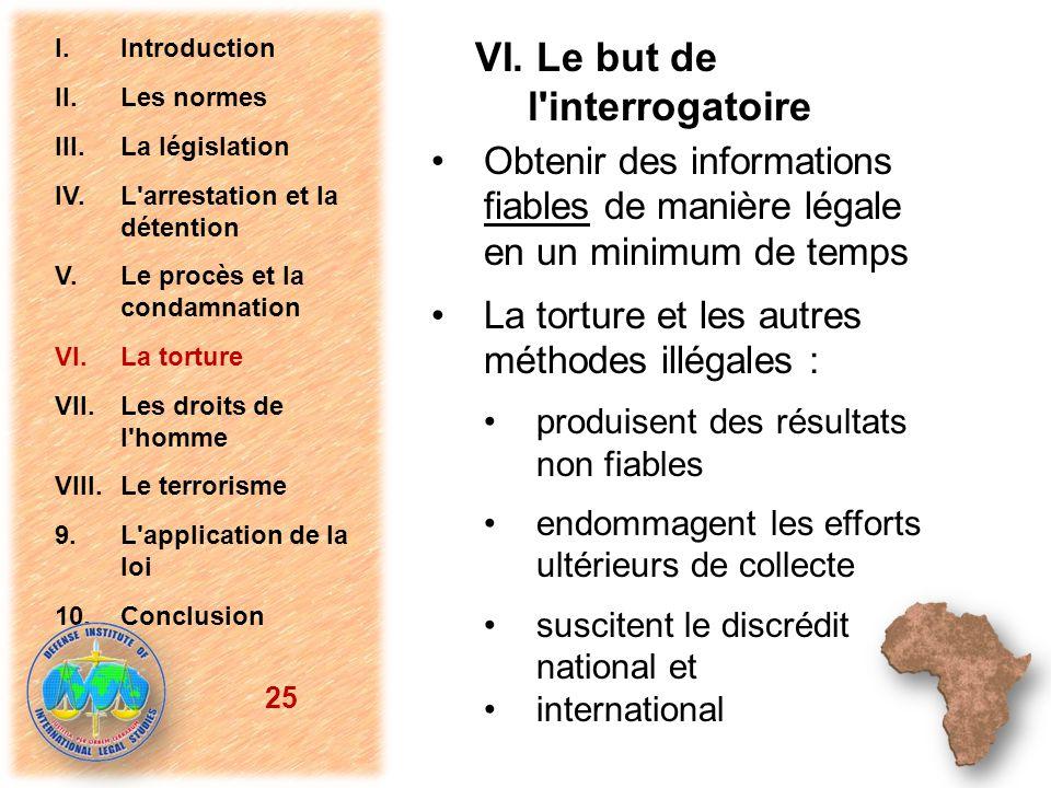 VI. Le but de l'interrogatoire Obtenir des informations fiables de manière légale en un minimum de temps La torture et les autres méthodes illégales :