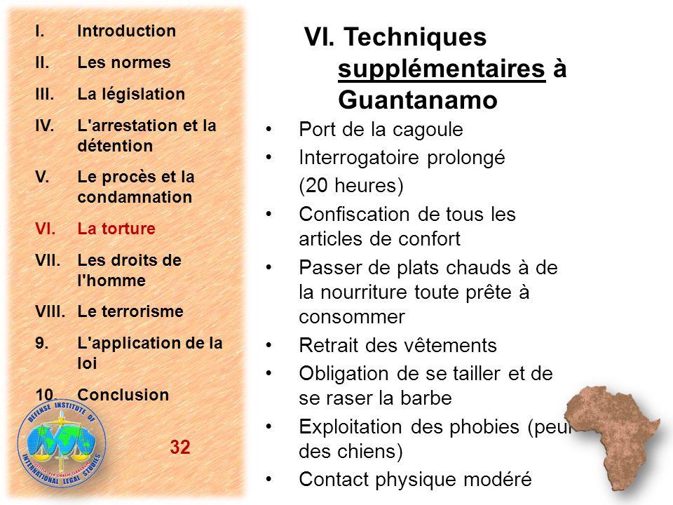 VI. Techniques supplémentaires à Guantanamo Port de la cagoule Interrogatoire prolongé (20 heures) Confiscation de tous les articles de confort Passer