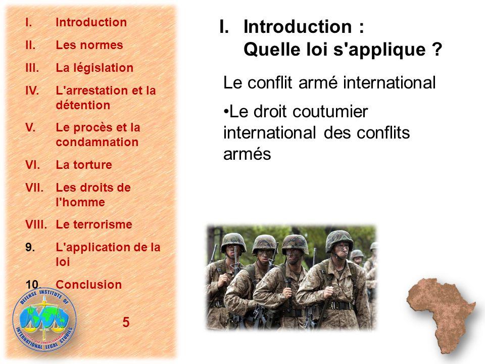Le conflit armé international Le droit coutumier international des conflits armés 5 I.Introduction II.Les normes III.La législation IV.L'arrestation e