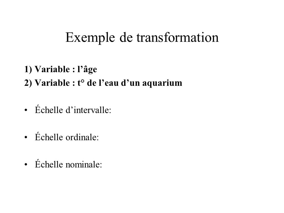 Exemple de transformation 1) Variable : l'âge 2) Variable : t° de l'eau d'un aquarium Échelle d'intervalle: Échelle ordinale: Échelle nominale: