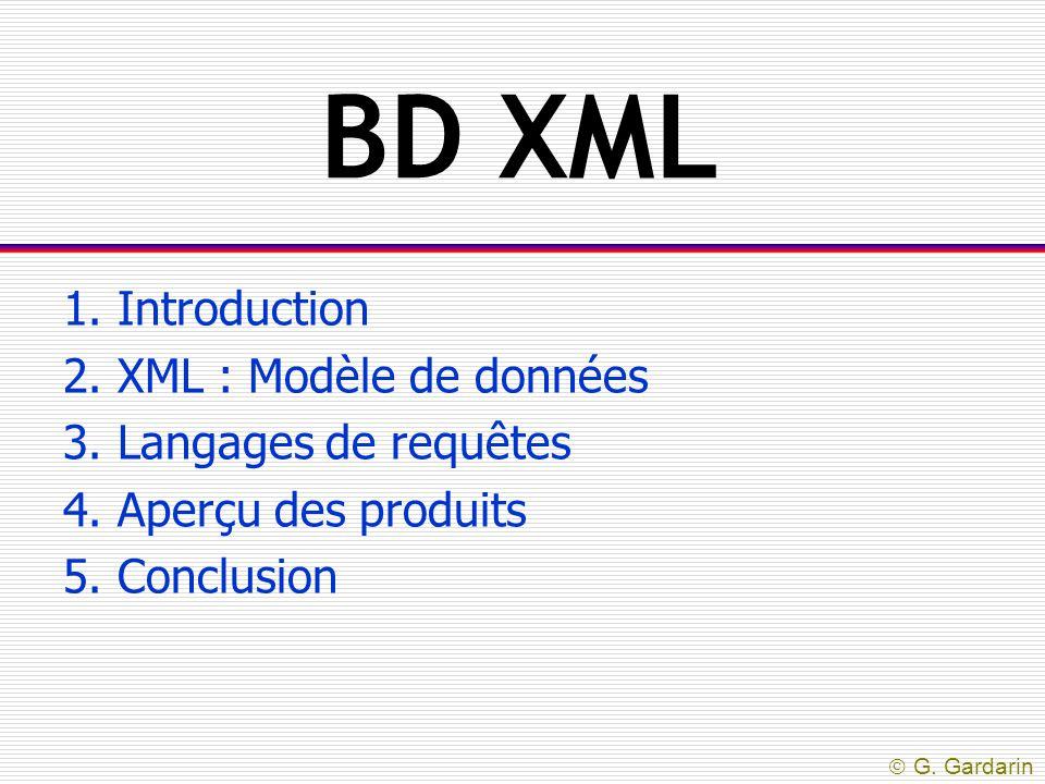  G. Gardarin BD XML 1. Introduction 2. XML : Modèle de données 3. Langages de requêtes 4. Aperçu des produits 5. Conclusion