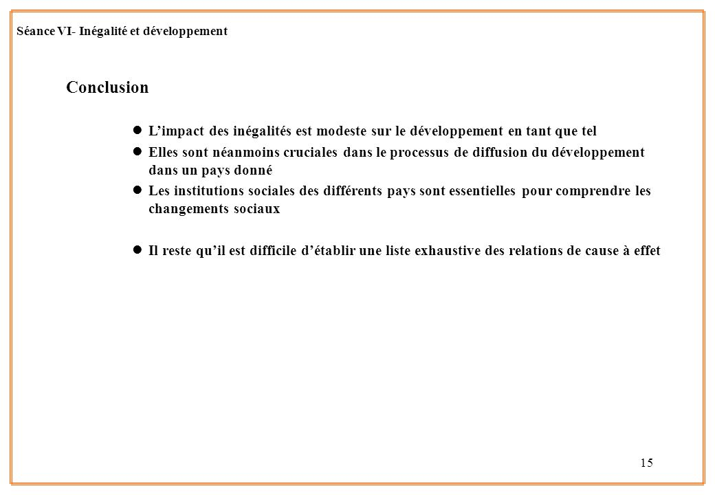 15 Séance VI- Inégalité et développement Conclusion lL'impact des inégalités est modeste sur le développement en tant que tel lElles sont néanmoins cr