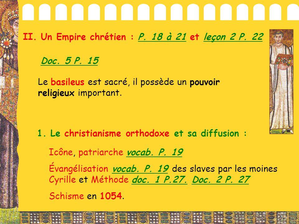 II. Un Empire chrétien : P. 18 à 21 et leçon 2 P. 22 1. Le christianisme orthodoxe et sa diffusion : Le basileus est sacré, il possède un pouvoir reli