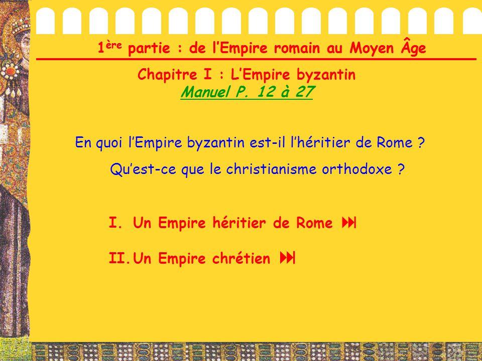 1 ère partie : de l'Empire romain au Moyen Âge Chapitre I : L'Empire byzantin Manuel P. 12 à 27 En quoi l'Empire byzantin est-il l'héritier de Rome ?