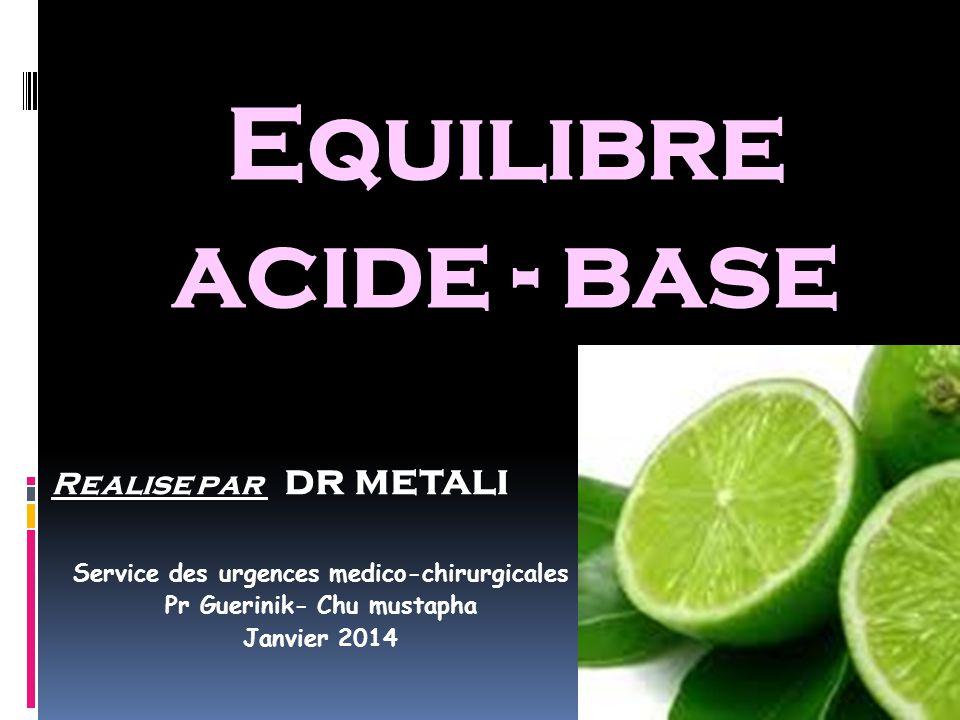 Equilibre acide - base Realise par dr metali Service des urgences medico-chirurgicales Pr Guerinik- Chu mustapha Janvier 2014