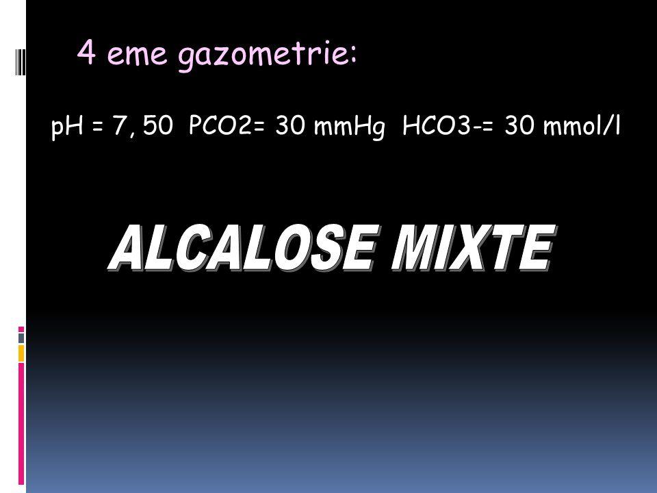 4 eme gazometrie: pH = 7, 50 PCO2= 30 mmHg HCO3-= 30 mmol/l